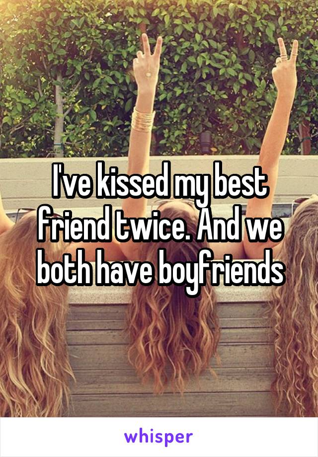 I've kissed my best friend twice. And we both have boyfriends