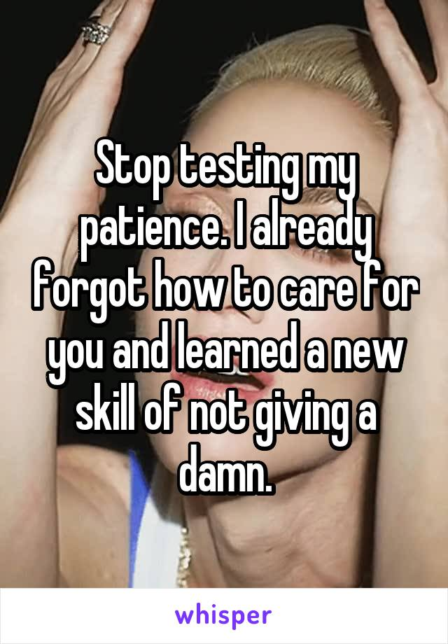Stop testing my patience. I already forgot how to care for you and learned a new skill of not giving a damn.