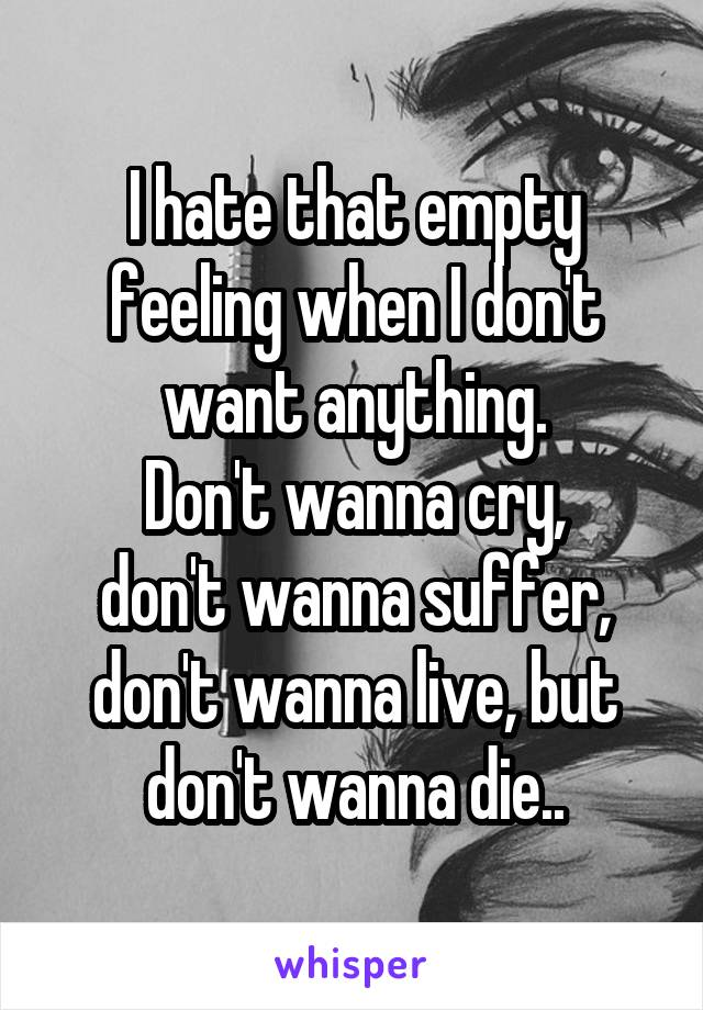 I hate that empty feeling when I don't want anything. Don't wanna cry, don't wanna suffer, don't wanna live, but don't wanna die..
