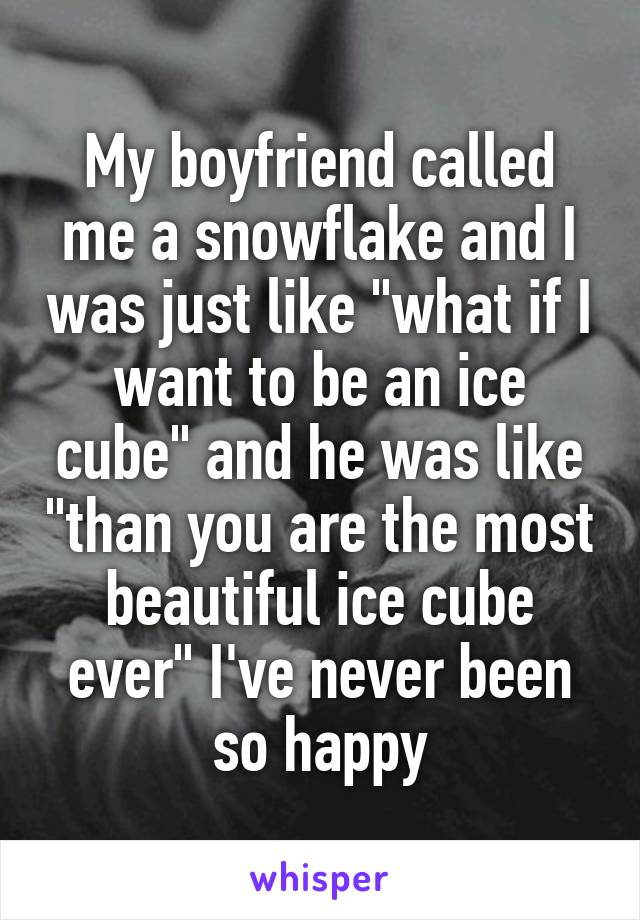 "My boyfriend called me a snowflake and I was just like ""what if I want to be an ice cube"" and he was like ""than you are the most beautiful ice cube ever"" I've never been so happy"