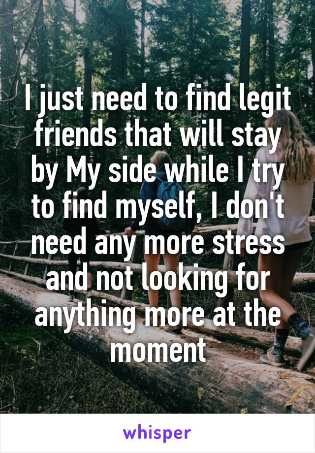 I just need to find legit friends that will stay by My side while I try to find myself, I don't need any more stress and not looking for anything more at the moment