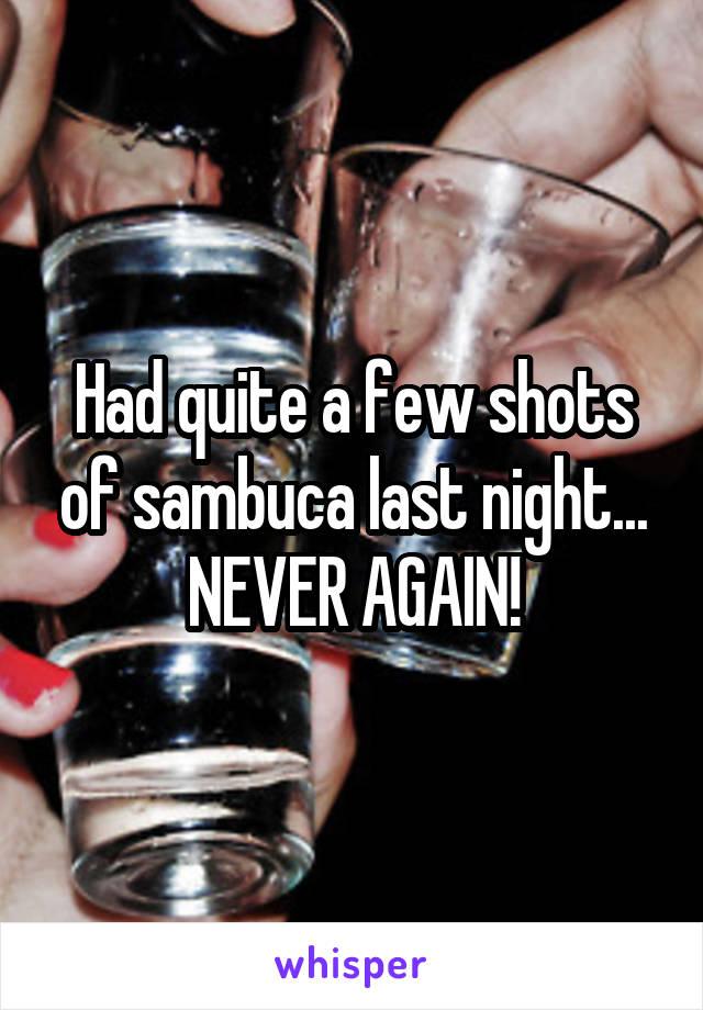 Had quite a few shots of sambuca last night... NEVER AGAIN!