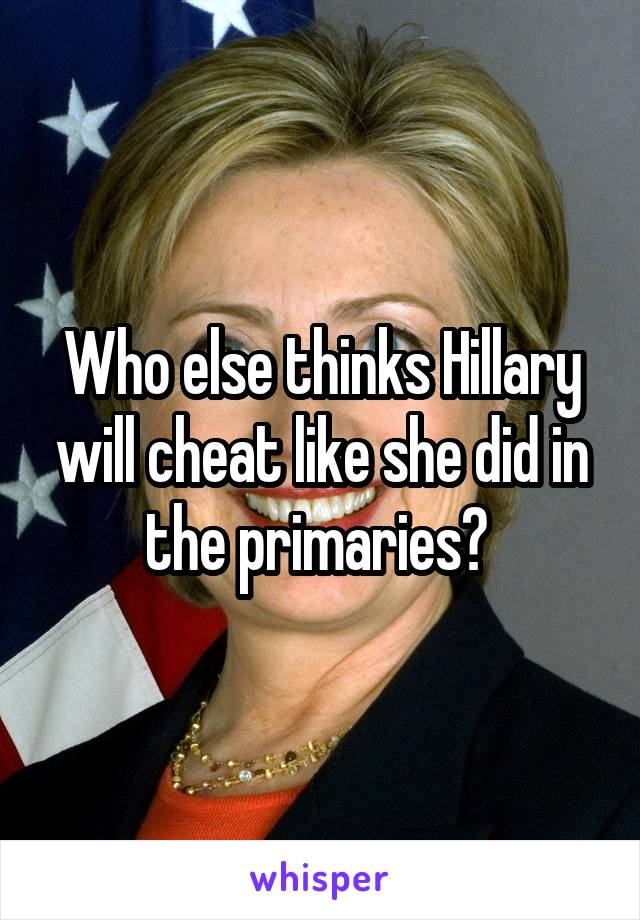 Who else thinks Hillary will cheat like she did in the primaries?
