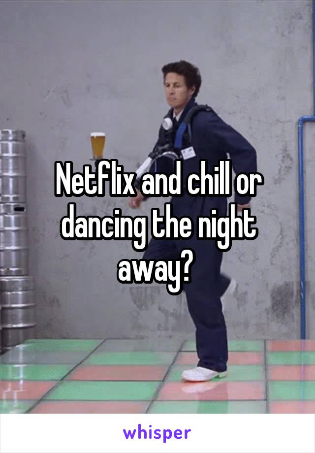 Netflix and chill or dancing the night away?