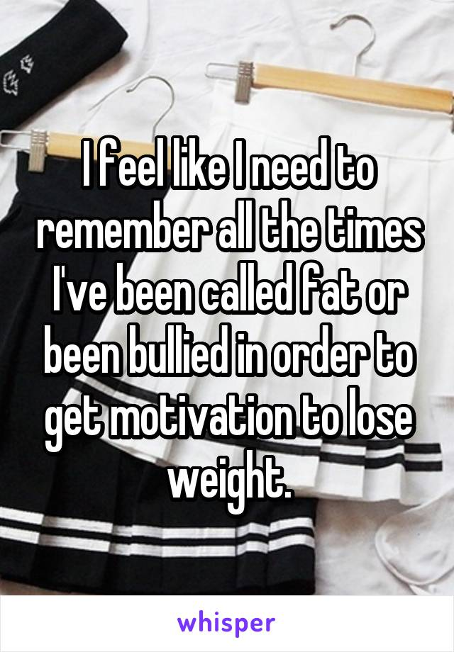 I feel like I need to remember all the times I've been called fat or been bullied in order to get motivation to lose weight.