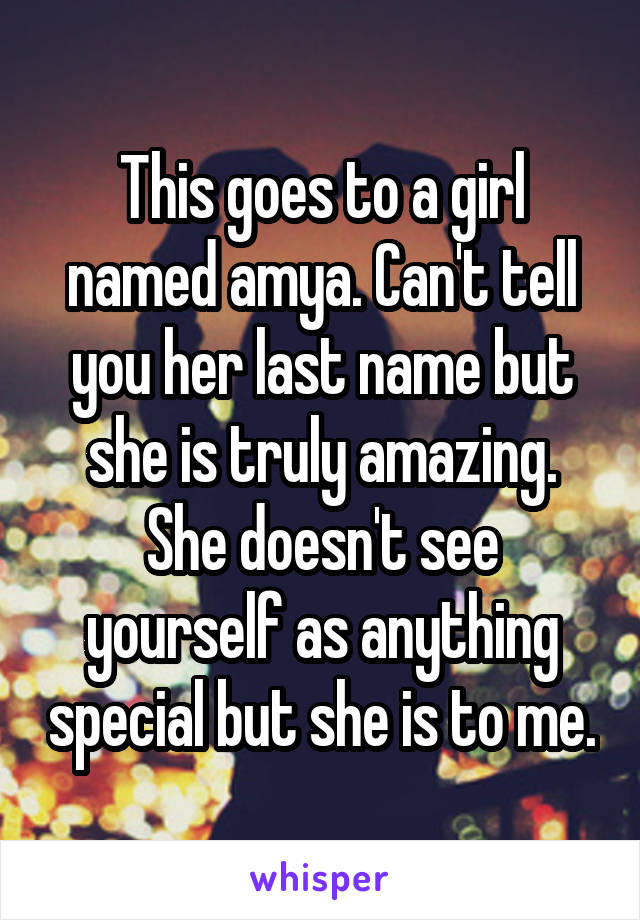 This goes to a girl named amya. Can't tell you her last name but she is truly amazing. She doesn't see yourself as anything special but she is to me.