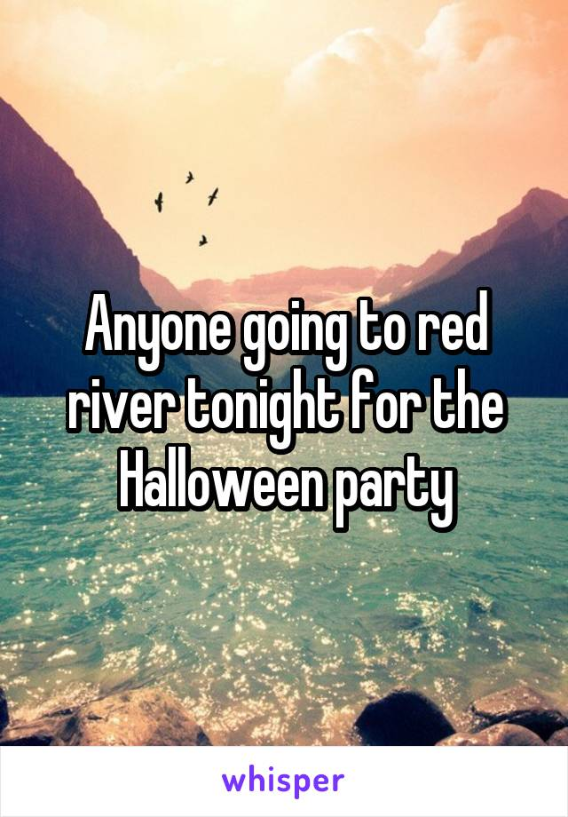 Anyone going to red river tonight for the Halloween party