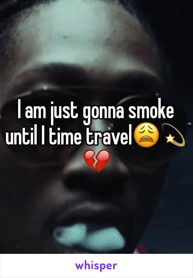 I am just gonna smoke until I time travel😩💫💔