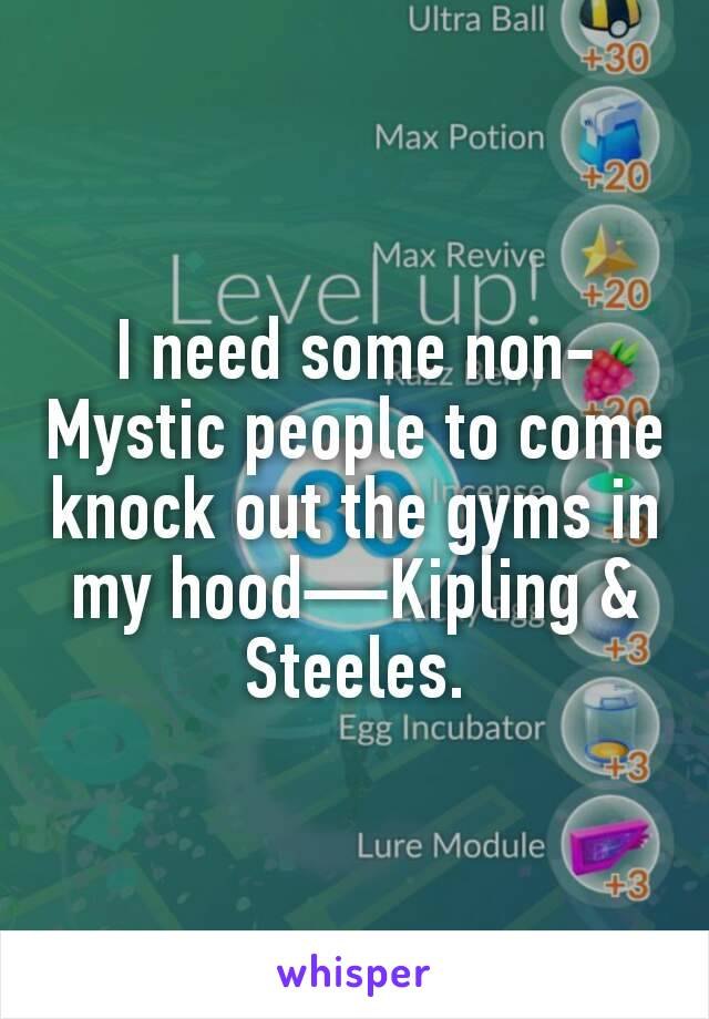 I need some non-Mystic people to come knock out the gyms in my hood—Kipling & Steeles.