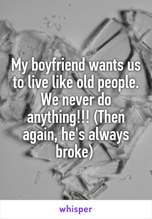 My boyfriend wants us to live like old people. We never do anything!!! (Then again, he's always broke)