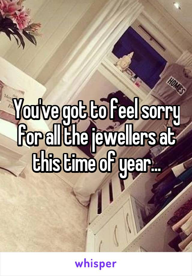 You've got to feel sorry for all the jewellers at this time of year...