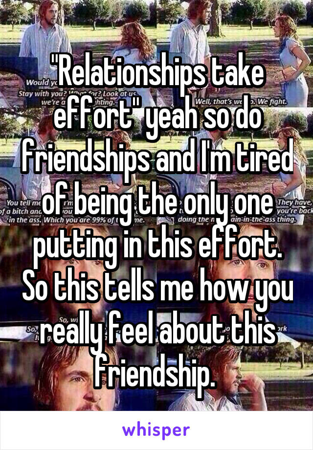 """Relationships take effort"" yeah so do friendships and I'm tired of being the only one putting in this effort. So this tells me how you really feel about this friendship."
