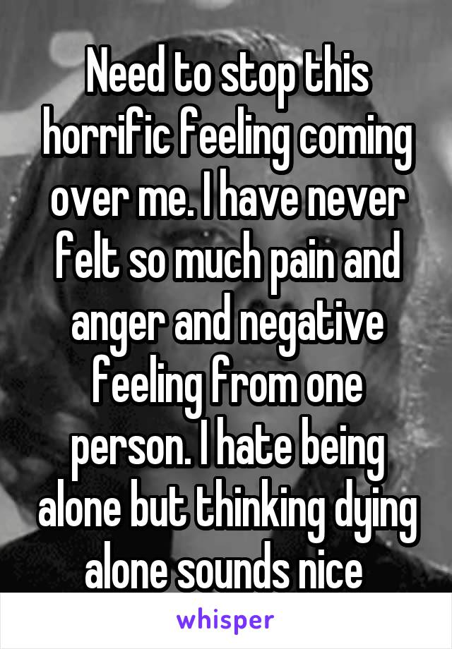 Need to stop this horrific feeling coming over me. I have never felt so much pain and anger and negative feeling from one person. I hate being alone but thinking dying alone sounds nice