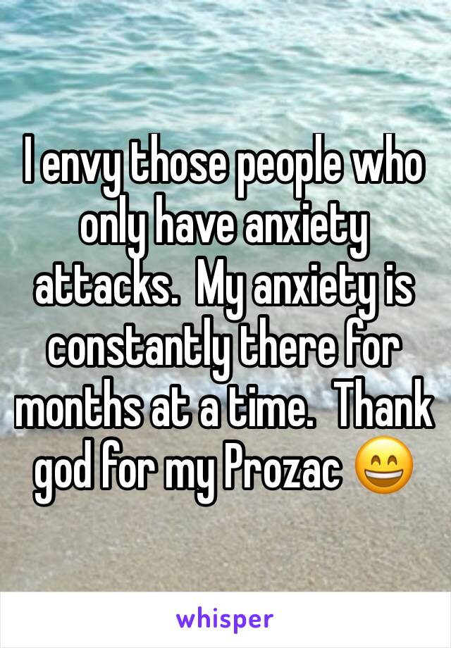 I envy those people who only have anxiety attacks.  My anxiety is constantly there for months at a time.  Thank god for my Prozac 😄