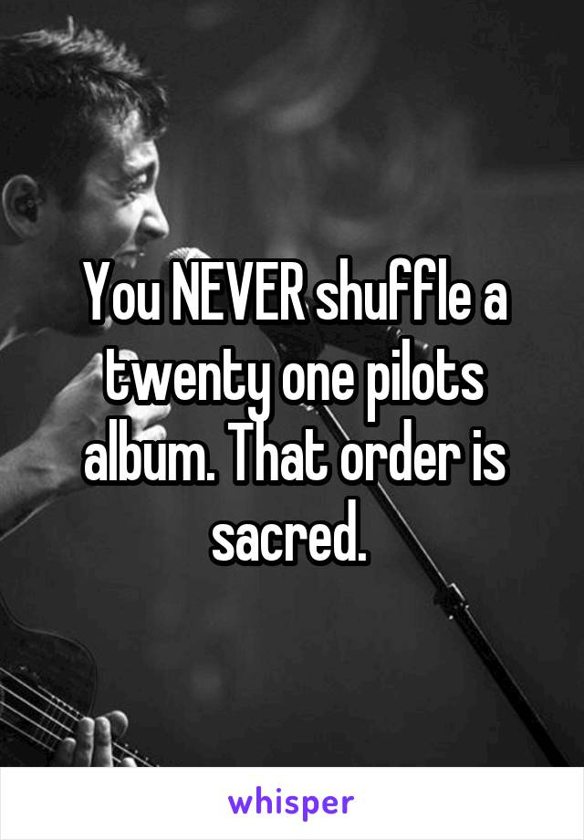 You NEVER shuffle a twenty one pilots album. That order is sacred.