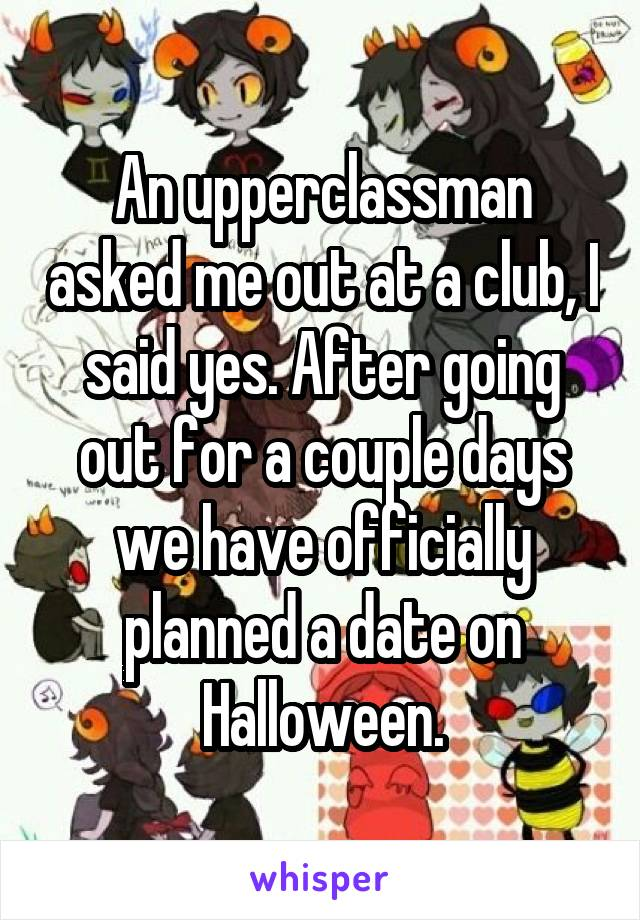 An upperclassman asked me out at a club, I said yes. After going out for a couple days we have officially planned a date on Halloween.