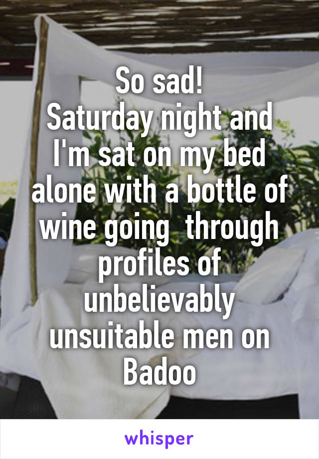 So sad! Saturday night and I'm sat on my bed alone with a bottle of wine going  through profiles of unbelievably unsuitable men on Badoo