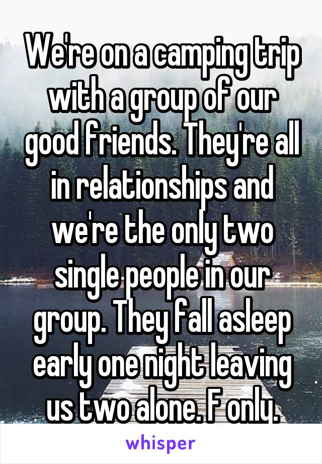 We're on a camping trip with a group of our good friends. They're all in relationships and we're the only two single people in our group. They fall asleep early one night leaving us two alone. F only.