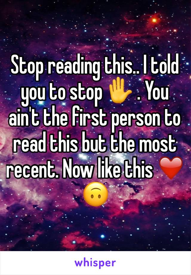 Stop reading this.. I told you to stop ✋ . You ain't the first person to read this but the most recent. Now like this ❤️🙃