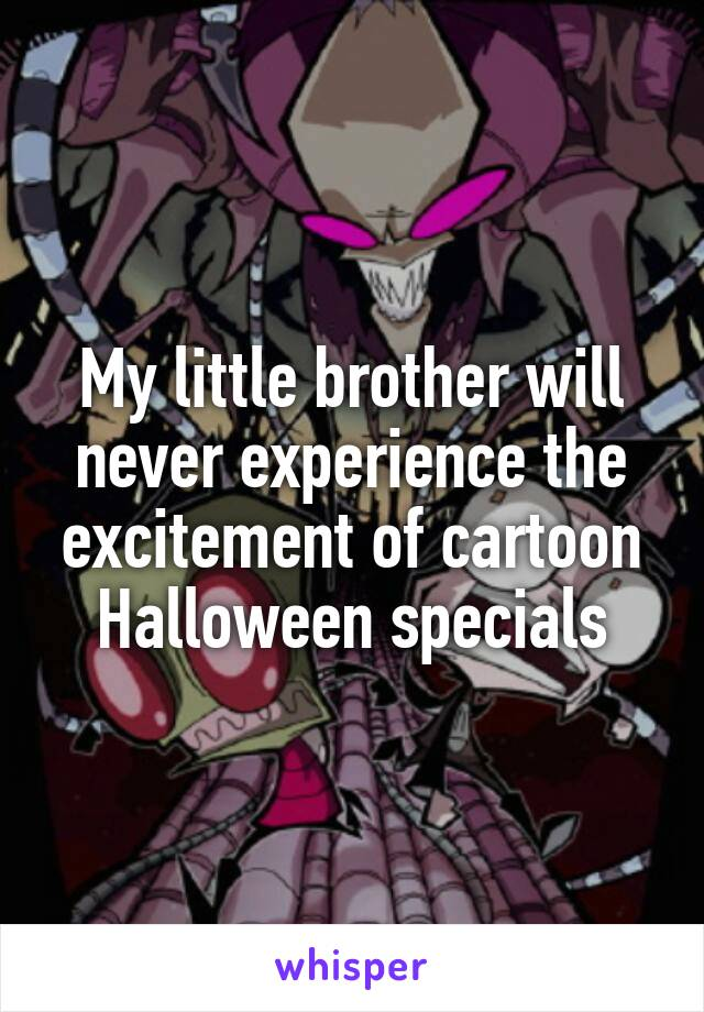 My little brother will never experience the excitement of cartoon Halloween specials