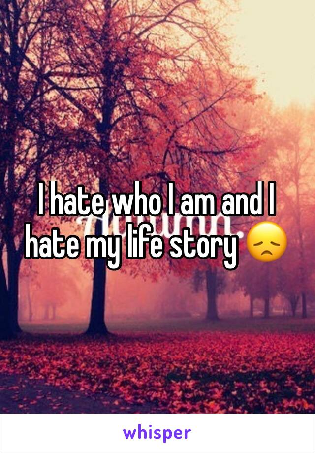 I hate who I am and I hate my life story 😞