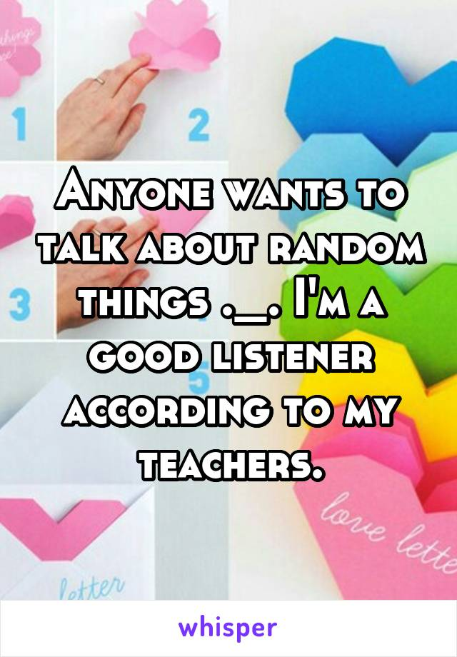Anyone wants to talk about random things ._. I'm a good listener according to my teachers.