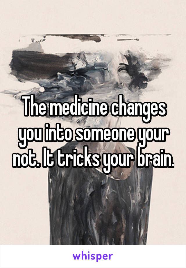The medicine changes you into someone your not. It tricks your brain.