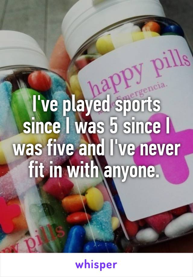 I've played sports since I was 5 since I was five and I've never fit in with anyone.