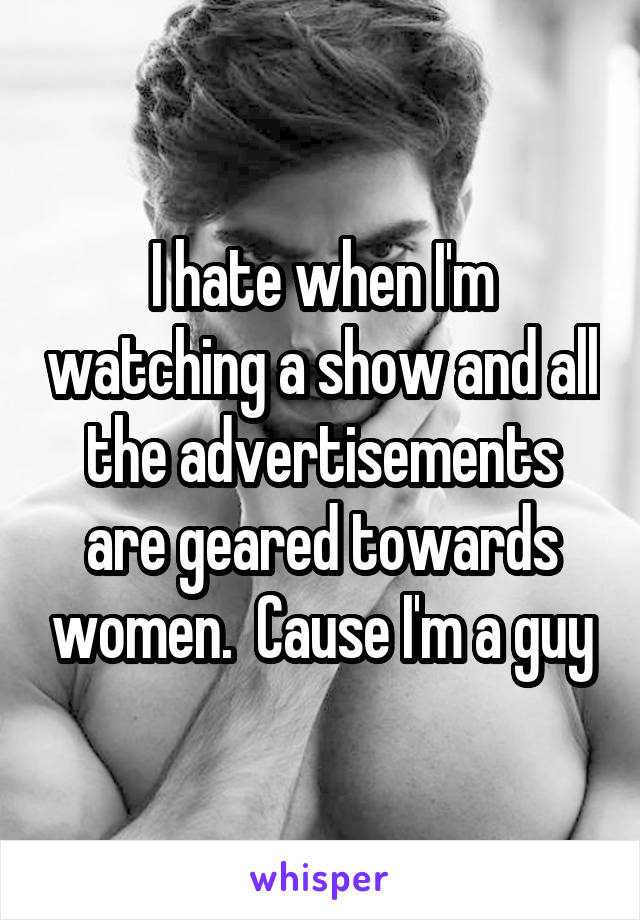 I hate when I'm watching a show and all the advertisements are geared towards women.  Cause I'm a guy