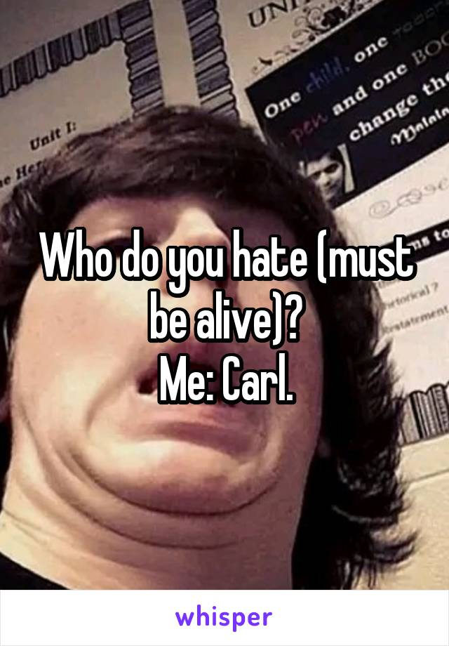 Who do you hate (must be alive)? Me: Carl.
