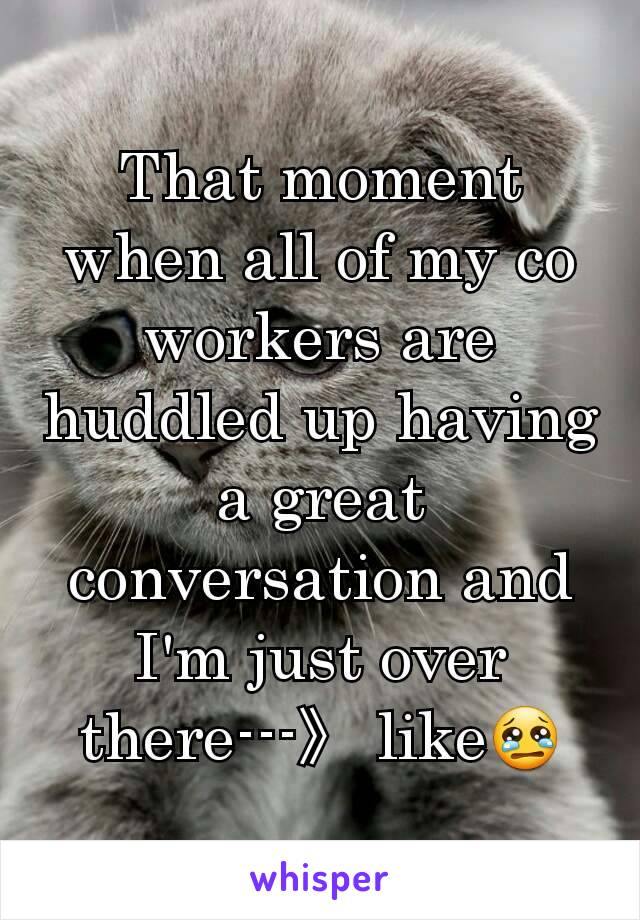 That moment when all of my co workers are huddled up having a great conversation and I'm just over there---》 like😢