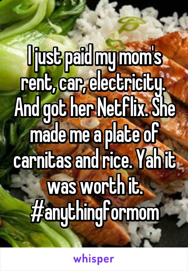 I just paid my mom's rent, car, electricity.  And got her Netflix. She made me a plate of carnitas and rice. Yah it was worth it. #anythingformom