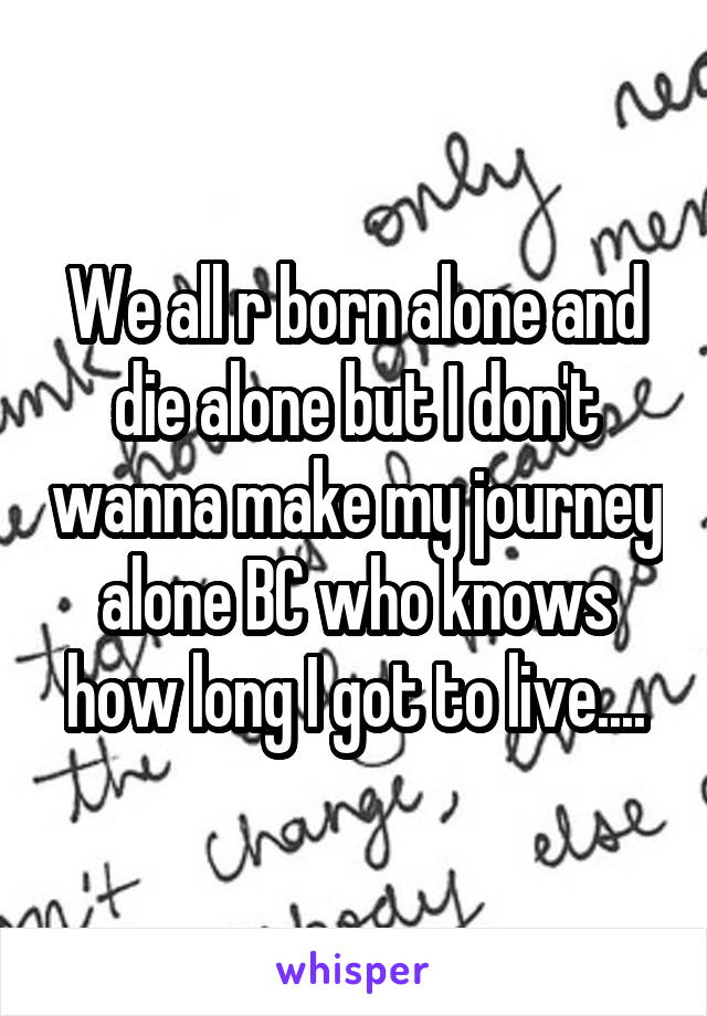 We all r born alone and die alone but I don't wanna make my journey alone BC who knows how long I got to live....