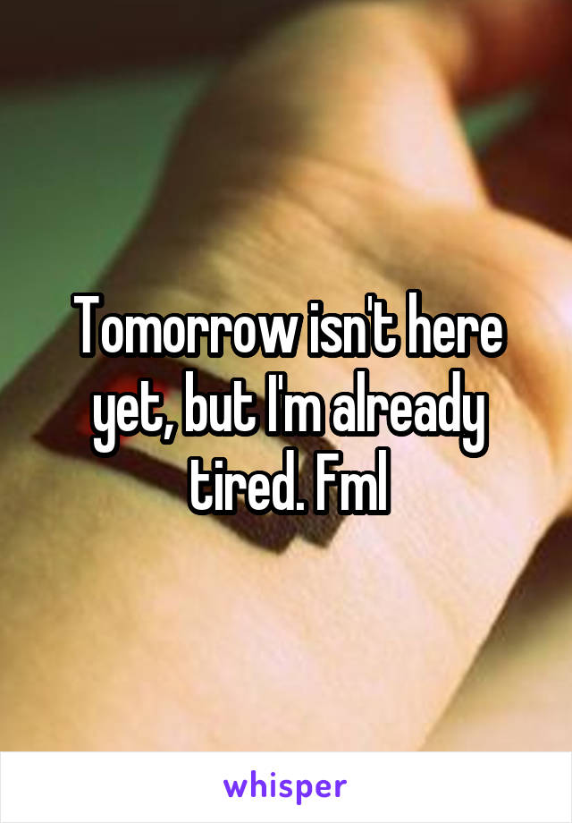 Tomorrow isn't here yet, but I'm already tired. Fml