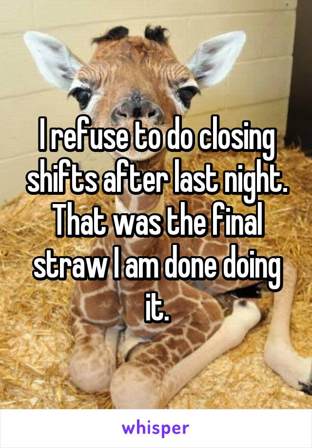 I refuse to do closing shifts after last night. That was the final straw I am done doing it.