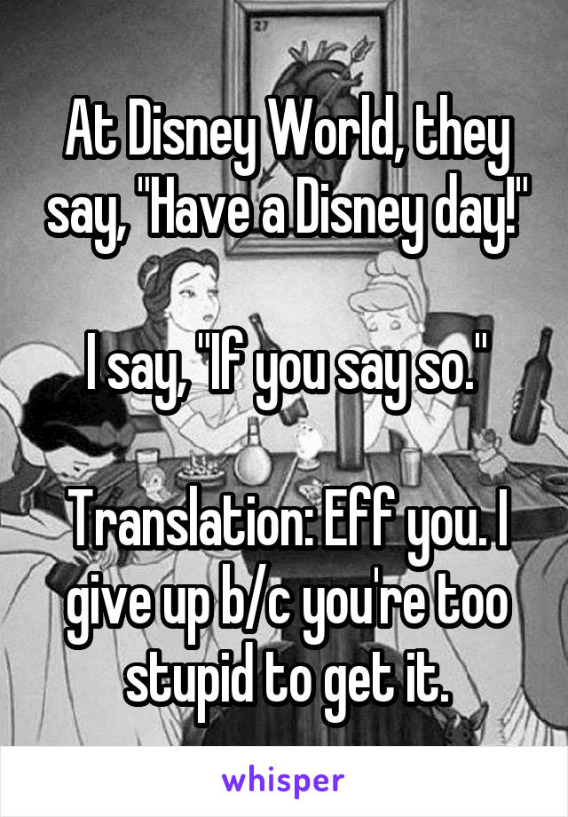 """At Disney World, they say, """"Have a Disney day!""""  I say, """"If you say so.""""  Translation: Eff you. I give up b/c you're too stupid to get it."""