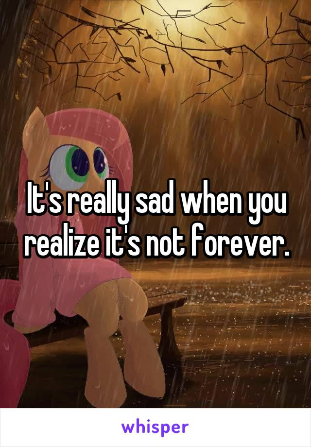 It's really sad when you realize it's not forever.