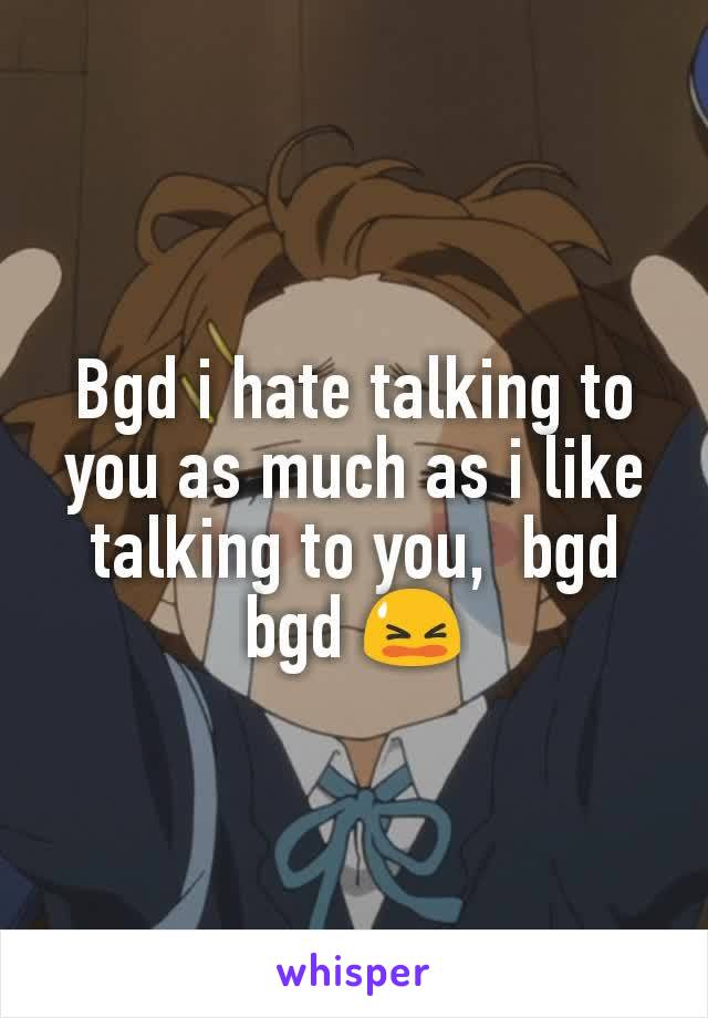 Bgd i hate talking to you as much as i like talking to you,  bgd bgd 😫
