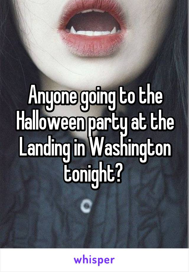 Anyone going to the Halloween party at the Landing in Washington tonight?