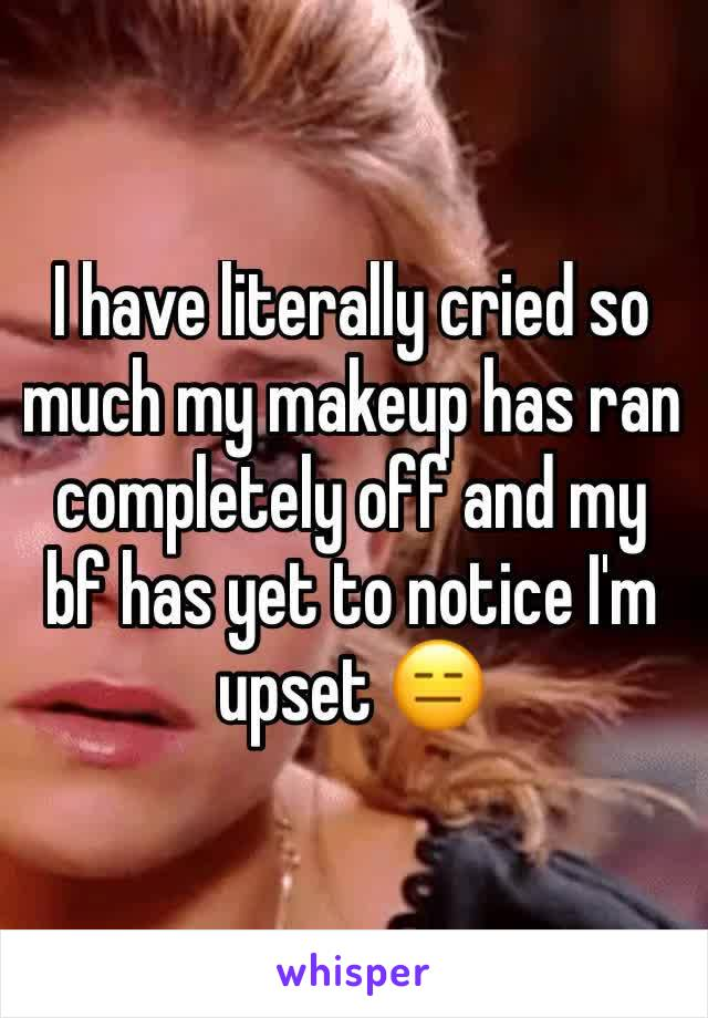 I have literally cried so much my makeup has ran completely off and my bf has yet to notice I'm upset 😑
