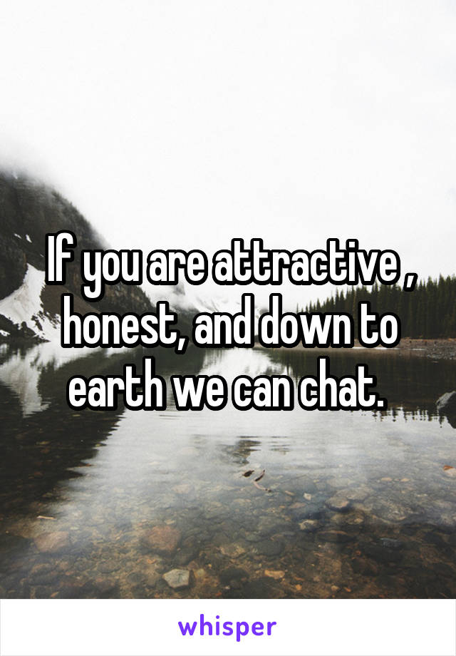 If you are attractive , honest, and down to earth we can chat.