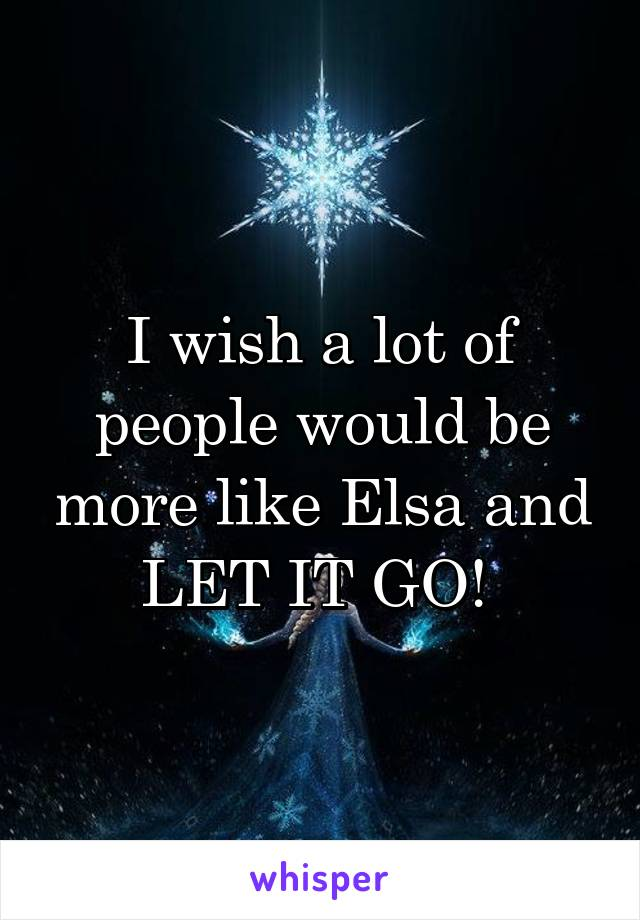 I wish a lot of people would be more like Elsa and LET IT GO!
