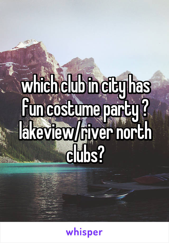 which club in city has fun costume party ? lakeview/river north clubs?