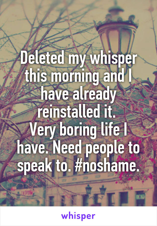 Deleted my whisper this morning and I have already reinstalled it.  Very boring life I have. Need people to speak to. #noshame.