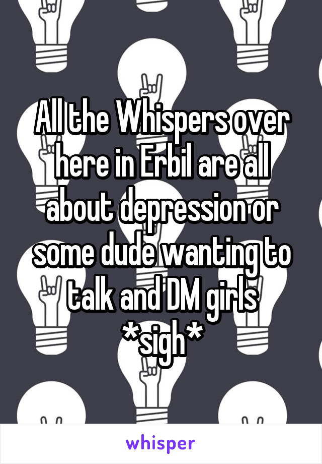 All the Whispers over here in Erbil are all about depression or some dude wanting to talk and DM girls *sigh*