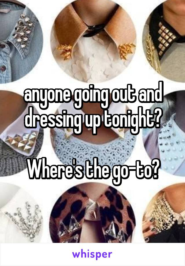 anyone going out and dressing up tonight?  Where's the go-to?