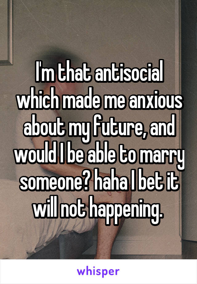 I'm that antisocial which made me anxious about my future, and would I be able to marry someone? haha I bet it will not happening.