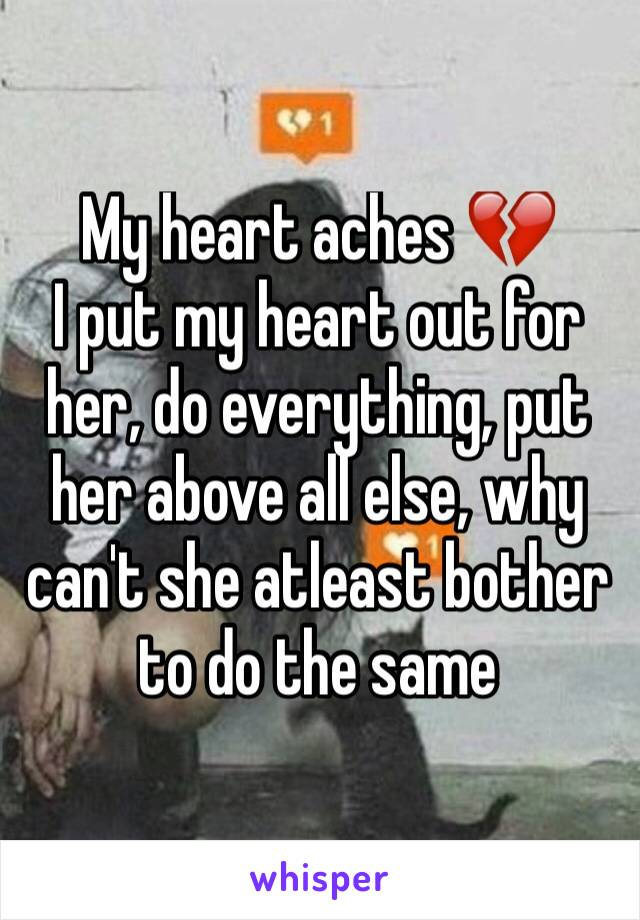 My heart aches 💔  I put my heart out for her, do everything, put her above all else, why can't she atleast bother to do the same