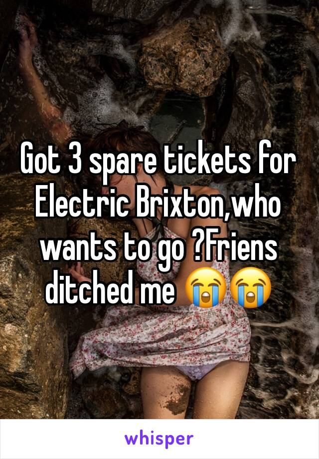 Got 3 spare tickets for Electric Brixton,who wants to go ?Friens ditched me 😭😭