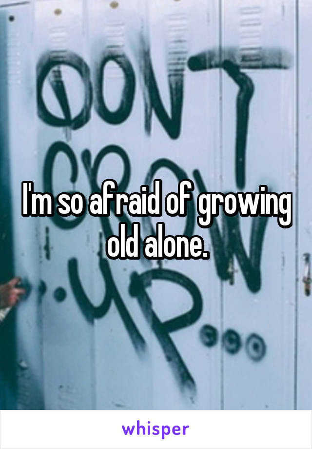 I'm so afraid of growing old alone.